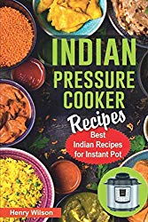 Indian Pressure Cooker Recipes: Healthy and Easy Indian Recipes for Your Instant Pot. Indian Cuisine Cookbook.