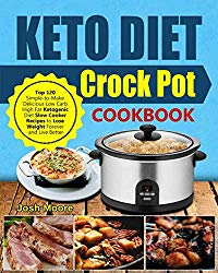 Keto Diet Crock Pot Cookbook: Top 120 Simple-to-Make Delicious Low Carb High Fat Ketogenic Diet Slow Cooker Recipes to Lose Weight Forever and Live Better