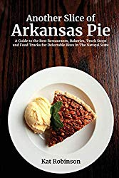 Another Slice of Arkansas Pie: A Guide to the Best Restaurants, Bakeries, Truck Stops and Food Trucks for Delectable Bites in the Natural State