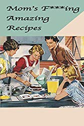 Mom's F***ing Amazing Recipes: Blank Cookbook Family Recipe Organizer Notebook Journal (: F***ing Funny Blank Recipe Books – 6 x 9, 104 Pages)