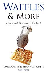 Waffles & More: ….A Love & Feathers Recipe Book