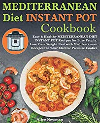 Mediterranean Diet Instant Pot Cookbook: Easy, and Healthy Mediterranean Diet Instant Pot Recipes for Busy People. Lose Your Weight Fast with Mediterranean Recipes for Your Electric Pressure Cooker