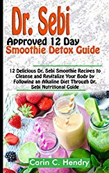 DR. SEBI APPROVED 12 DAY SMOOTHIE DETOX GUIDE: 12 Delicious Dr. Sebi Smoothie Recipes to Cleanse and Revitalize Your Body by Following an Alkaline Diet Through Dr. Sebi Nutritional Guide