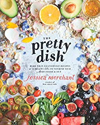 The Pretty Dish: More than 150 Everyday Recipes and 50 Beauty DIYs to Nourish Your Body Inside and Out: A Cookbook