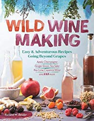 Wild Winemaking: Easy & Adventurous Recipes Going Beyond Grapes, Including Apple Champagne, Ginger-Green Tea Sake, Key Lime-Cayenne Wine, and 142 More