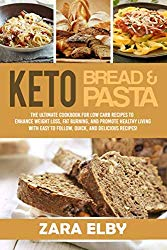 Keto Bread and Keto Pasta: The Ultimate Cookbook for Low Carb Recipes To Enhance Weight Loss, Fat Burning, and Promote Healthy Living With Easy to Follow, Quick, and Delicious Recipes!