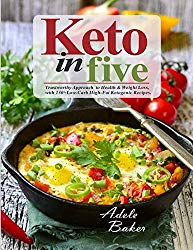 Keto in Five: Trustworthy Approach to Health & Weight Loss, with 130 Low-Carb High-Fat Ketogenic Recipes
