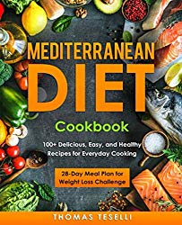 Mediterranean Diet Cookbook: 100+ Delicious, Easy, and Healthy Recipes for Everyday Cooking – 28-Day Meal Plan for Weight Loss Challenge