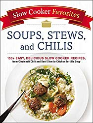 Slow Cooker Favorites Soups, Stews, and Chilis: 150+ Easy, Delicious Slow Cooker Recipes, from Cincinnati Chili and Beef Stew to Chicken Tortilla Soup