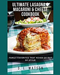 Ultimate Lasagna & Macaroni & Cheese Cookbook: Family Favorites That Never Go Out Of Style! (Southern Cooking Recipes)
