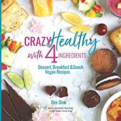 Crazy Healthy with 4 Ingredients: Dessert, Breakfast & Snack Vegan Recipes