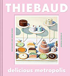 Delicious Metropolis: The Desserts and Urban Scenes of Wayne Thiebaud (Fine Art Book, California Artist Gift Book, Book of Cityscapes and Sweets)