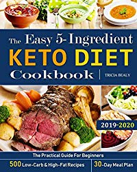 The Easy 5-Ingredient Keto Diet Cookbook: The Practical Guide For Beginners – 500 Low-Carb and High-Fat Recipes – 30-Day Meal Plan.