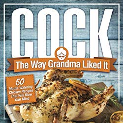 Cock, The Way Grandma Liked It: 50 Mouth-Watering Chicken Recipes That Will Blow Your Mind – A Delicious and Funny Chicken Recipe Cookbook That Will Have Your Guests Salivating for More