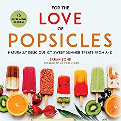 For the Love of Popsicles: Naturally Delicious Icy Sweet Summer Treats from A-Z