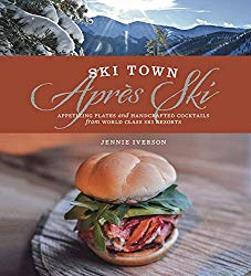 Ski Town Apres Ski: Appetizing Plates and Handcrafted Cocktails from World Class Ski Resorts