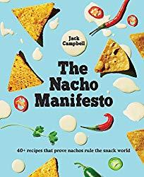 The Nacho Manifesto: 40+ recipes that prove nachos rule the snack world