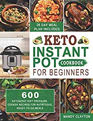 Keto Instant Pot Cookbook for Beginners: 600 Ketogenic Diet Pressure Cooker Recipes for Nutritious, Ready-to-Go Meals (28 Days Meal Plan Included)