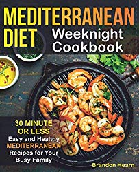 Mediterranean Diet Weeknight Cookbook: 30 Minute or Less – Easy and Healthy Mediterranean Recipes for Your Busy Family