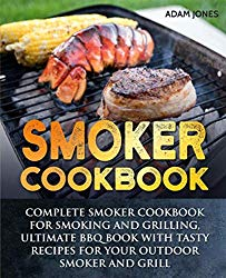 Smoker Cookbook: Complete Smoker Cookbook for Smoking and Grilling, Ultimate BBQ Book with Tasty Recipes for Your Outdoor Smoker and Grill