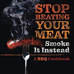 Stop Beating Your Meat – Smoke it Instead: A Meatlover's Cookbook with 50 Delicious and Funny Grill & BBQ Recipes That Will Have Your Guests Begging for More