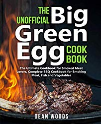 The Unofficial Big Green Egg Cookbook: The Ultimate Cookbook for Smoked Meat Lovers, Complete BBQ Cookbook for Smoking Meat, Fish, Game and Vegetables